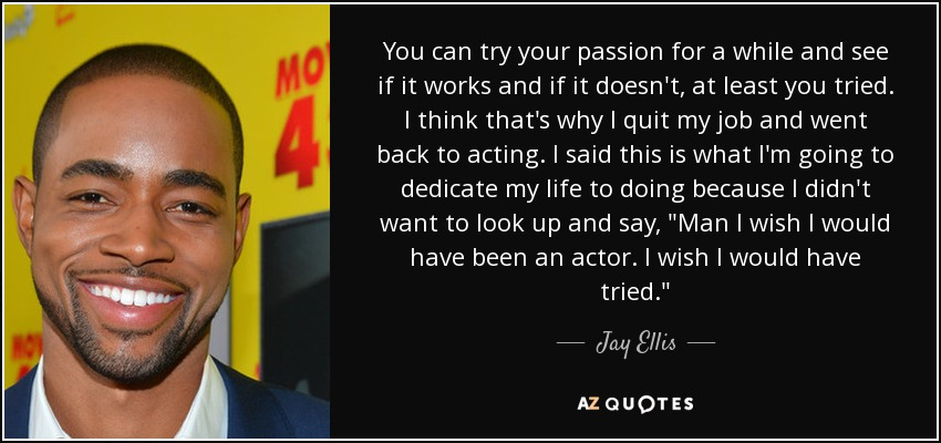 You can try your passion for a while and see if it works and if it doesn't, at least you tried. I think that's why I quit my job and went back to acting. I said this is what I'm going to dedicate my life to doing because I didn't want to look up and say,