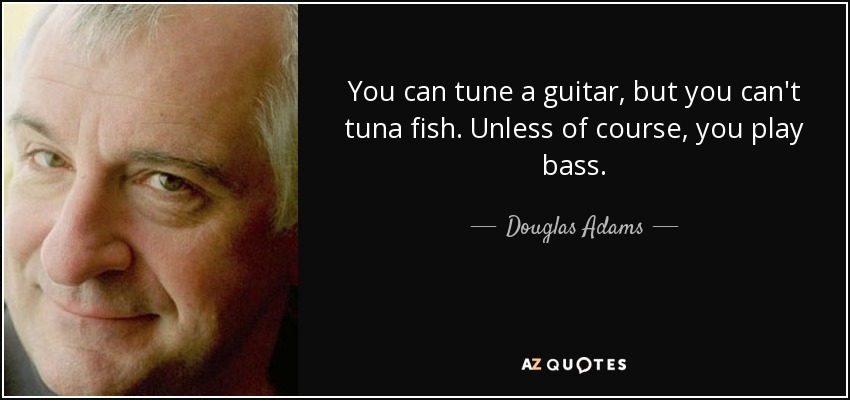 You can tune a guitar, but you can't tuna fish. Unless of course, you play bass. - Douglas Adams