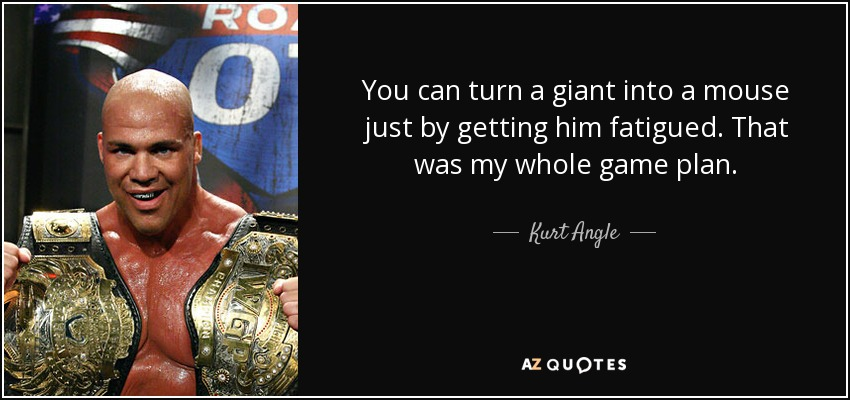 You can turn a giant into a mouse just by getting him fatigued. That was my whole game plan. - Kurt Angle