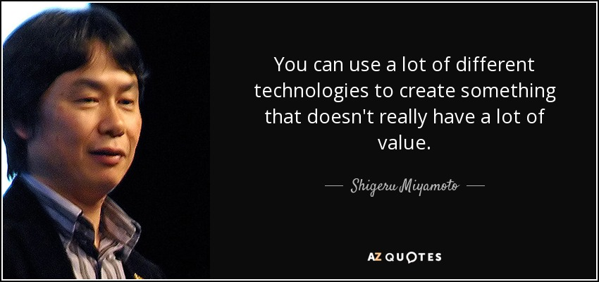 You can use a lot of different technologies to create something that doesn't really have a lot of value. - Shigeru Miyamoto