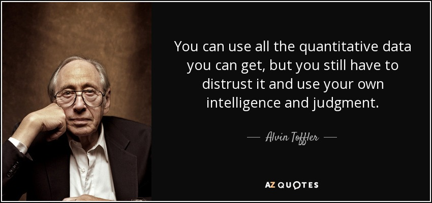 You can use all the quantitative data you can get, but you still have to distrust it and use your own intelligence and judgment. - Alvin Toffler
