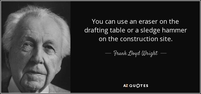 You can use an eraser on the drafting table or a sledge hammer on the construction site. - Frank Lloyd Wright