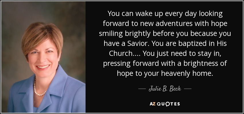 You can wake up every day looking forward to new adventures with hope smiling brightly before you because you have a Savior. You are baptized in His Church.... You just need to stay in, pressing forward with a brightness of hope to your heavenly home. - Julie B. Beck