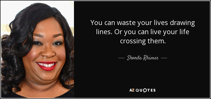 You can waste your lives drawing lines. Or you can live your life crossing them. - Shonda Rhimes