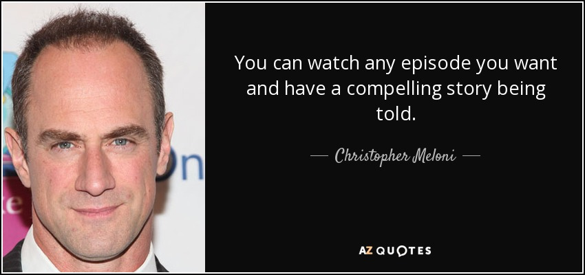 You can watch any episode you want and have a compelling story being told. - Christopher Meloni