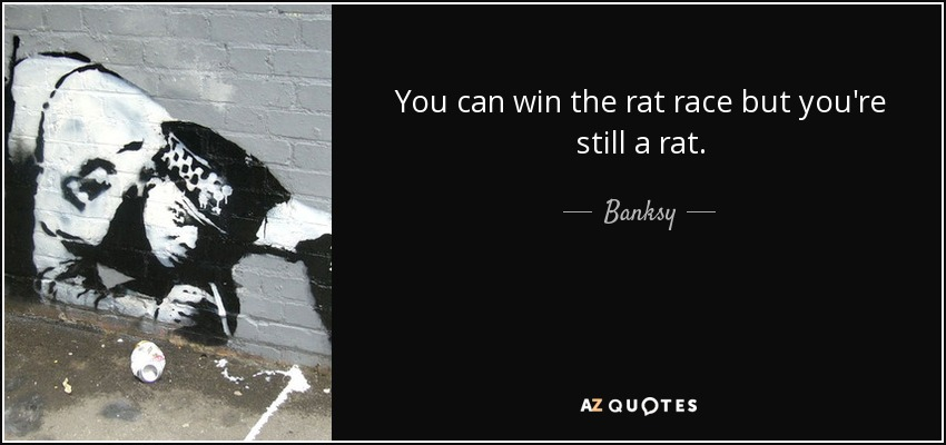 You can win the rat race but you're still a rat. - Banksy