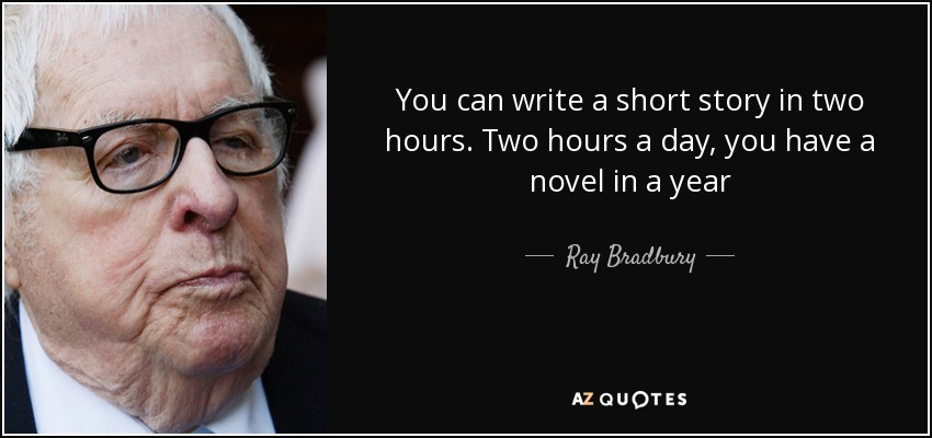 You can write a short story in two hours. Two hours a day, you have a novel in a year - Ray Bradbury
