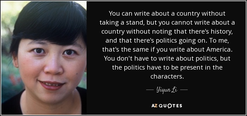 You can write about a country without taking a stand, but you cannot write about a country without noting that there's history, and that there's politics going on. To me, that's the same if you write about America. You don't have to write about politics, but the politics have to be present in the characters. - Yiyun Li