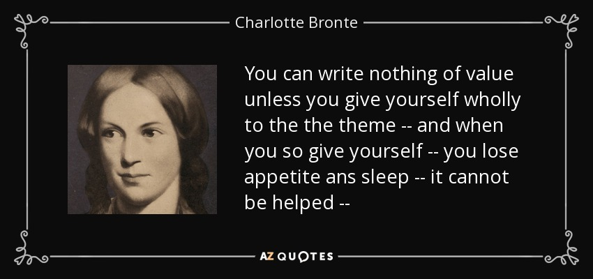 You can write nothing of value unless you give yourself wholly to the the theme -- and when you so give yourself -- you lose appetite ans sleep -- it cannot be helped -- - Charlotte Bronte