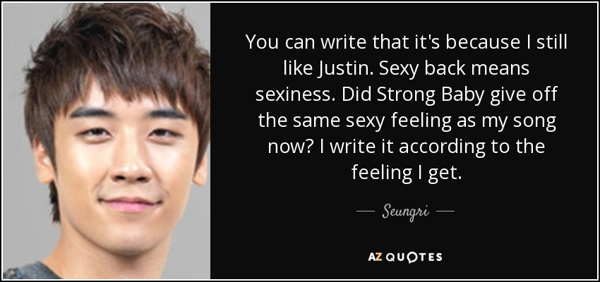 You can write that it's because I still like Justin. Sexy back means sexiness. Did Strong Baby give off the same sexy feeling as my song now? I write it according to the feeling I get. - Seungri