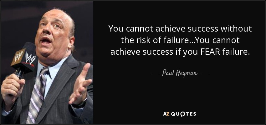 You cannot achieve success without the risk of failure...You cannot achieve success if you FEAR failure. - Paul Heyman