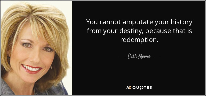 You cannot amputate your history from your destiny, because that is redemption. - Beth Moore