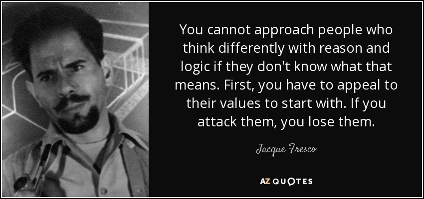 You cannot approach people who think differently with reason and logic if they don't know what that means. First, you have to appeal to their values to start with. If you attack them, you lose them. - Jacque Fresco