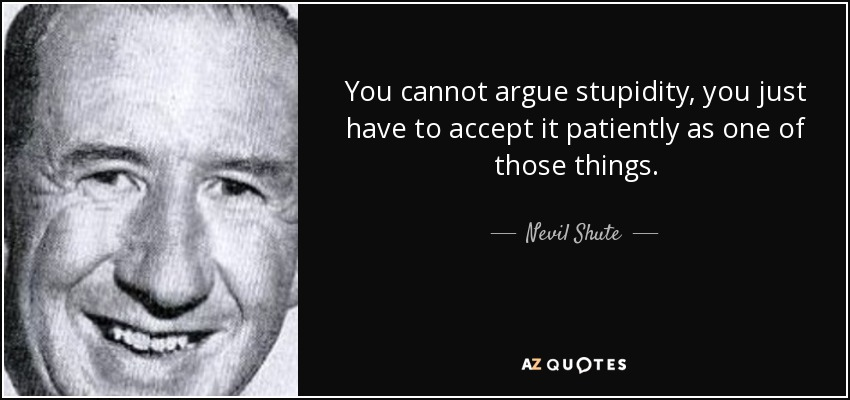 You cannot argue stupidity, you just have to accept it patiently as one of those things. - Nevil Shute