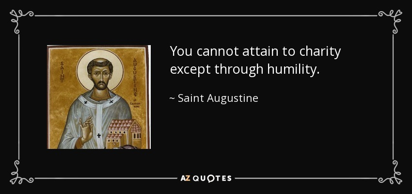 You cannot attain to charity except through humility. - Saint Augustine