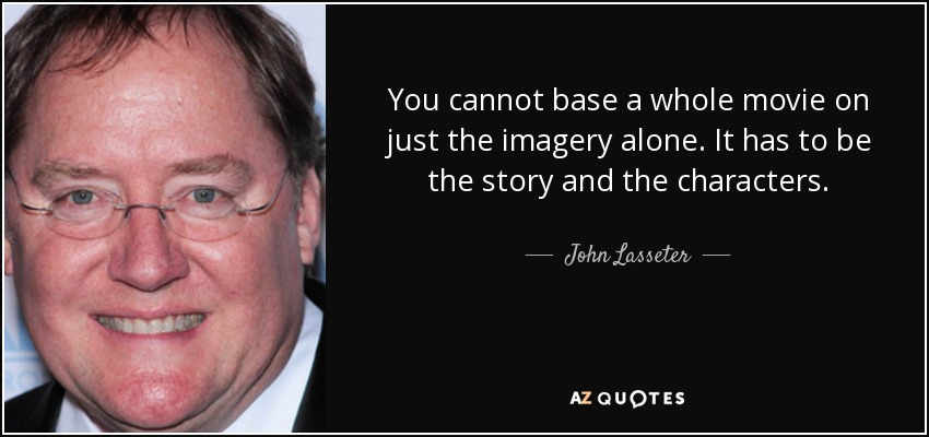 You cannot base a whole movie on just the imagery alone. It has to be the story and the characters. - John Lasseter