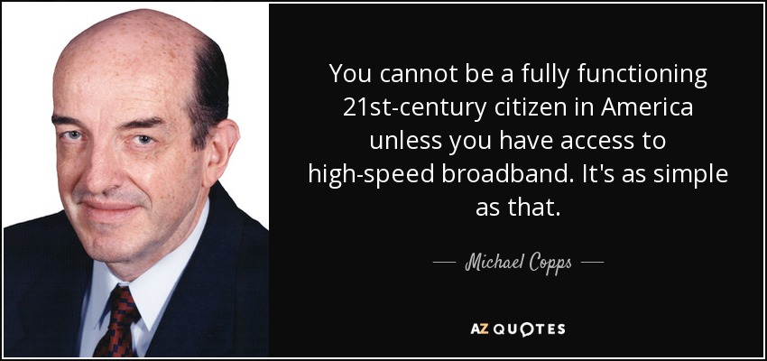 You cannot be a fully functioning 21st-century citizen in America unless you have access to high-speed broadband. It's as simple as that. - Michael Copps