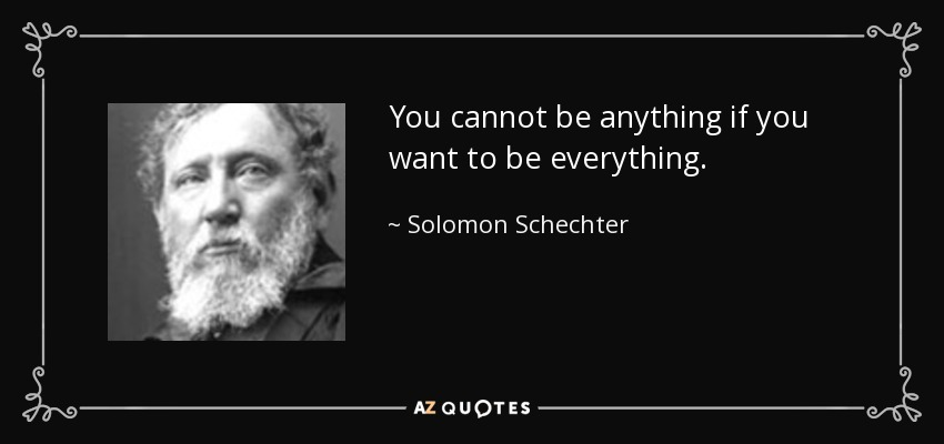 You cannot be anything if you want to be everything. - Solomon Schechter