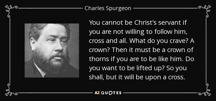 You cannot be Christ's servant if you are not willing to follow him, cross and all. What do you crave? A crown? Then it must be a crown of thorns if you are to be like him. Do you want to be lifted up? So you shall, but it will be upon a cross. - Charles Spurgeon
