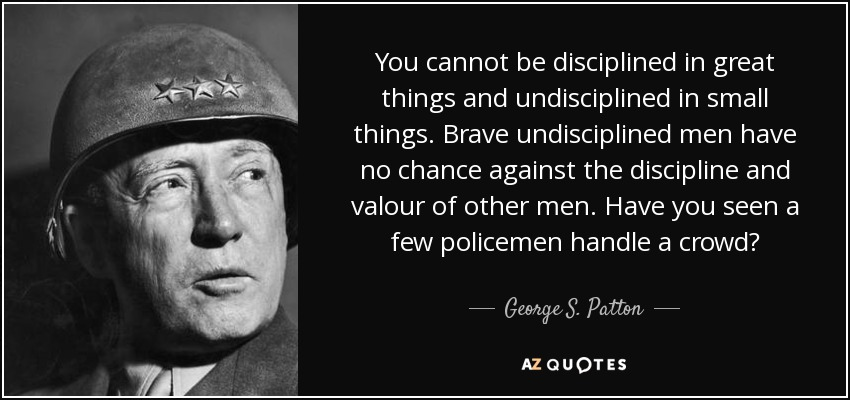 You cannot be disciplined in great things and undisciplined in small things. Brave undisciplined men have no chance against the discipline and valour of other men. Have you seen a few policemen handle a crowd? - George S. Patton