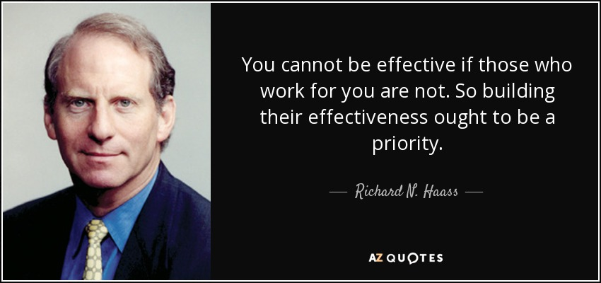 You cannot be effective if those who work for you are not. So building their effectiveness ought to be a priority. - Richard N. Haass