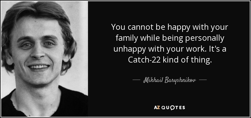 You cannot be happy with your family while being personally unhappy with your work. It's a Catch-22 kind of thing. - Mikhail Baryshnikov