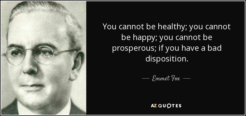 You cannot be healthy; you cannot be happy; you cannot be prosperous; if you have a bad disposition. - Emmet Fox
