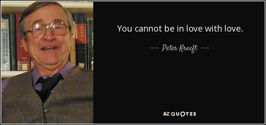 You cannot be in love with love. - Peter Kreeft