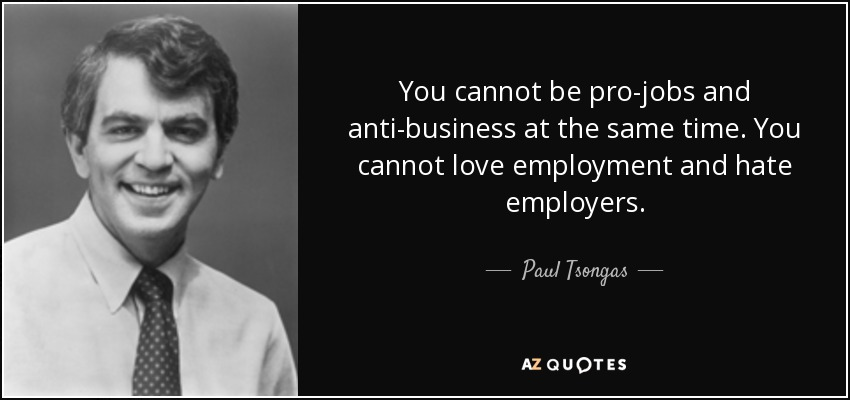 You cannot be pro-jobs and anti-business at the same time. You cannot love employment and hate employers. - Paul Tsongas