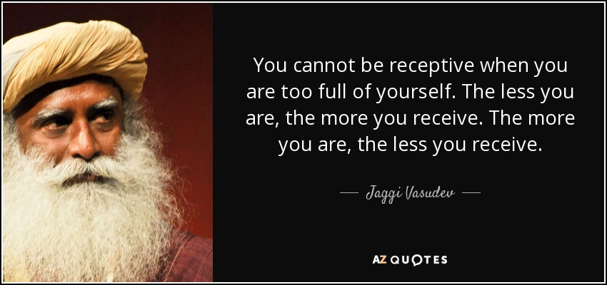 You cannot be receptive when you are too full of yourself. The less you are, the more you receive. The more you are, the less you receive. - Jaggi Vasudev