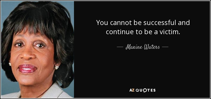 You cannot be successful and continue to be a victim. - Maxine Waters