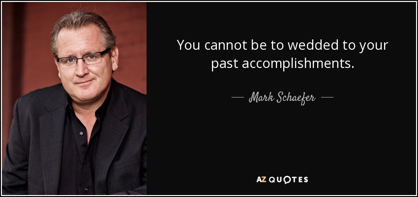 You cannot be to wedded to your past accomplishments. - Mark Schaefer