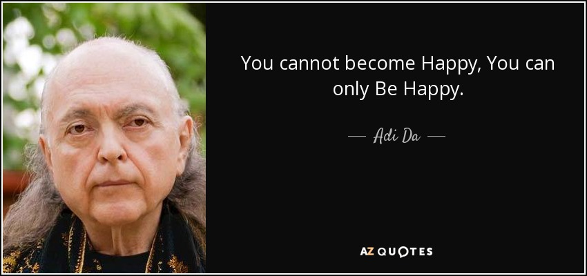 You cannot become Happy, You can only Be Happy. - Adi Da