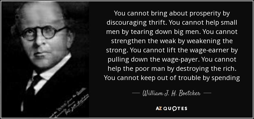 You cannot bring about prosperity by discouraging thrift. You cannot help small men by tearing down big men. You cannot strengthen the weak by weakening the strong. You cannot lift the wage-earner by pulling down the wage-payer. You cannot help the poor man by destroying the rich. You cannot keep out of trouble by spending - William J. H. Boetcker