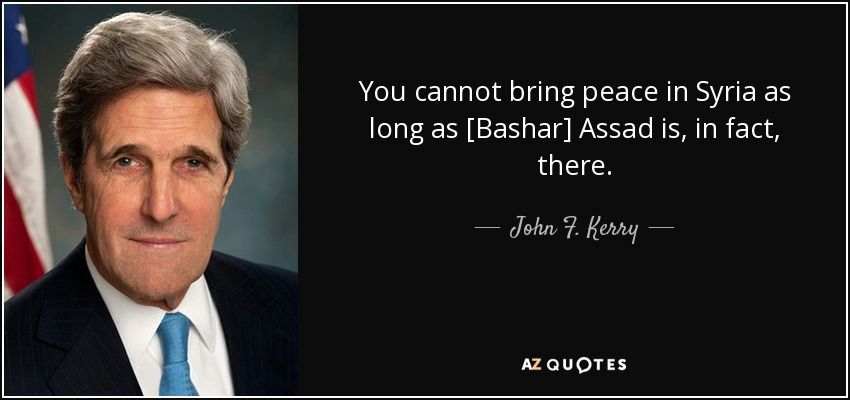 You cannot bring peace in Syria as long as [Bashar] Assad is, in fact, there. - John F. Kerry
