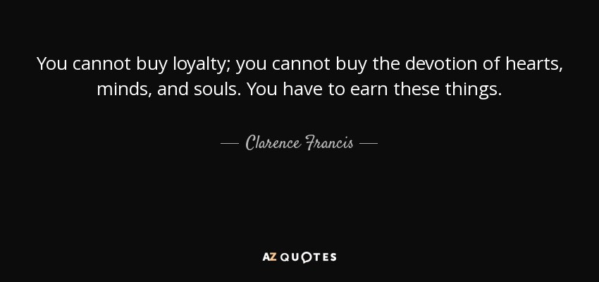 Aurora Auroraatl Being Silly Quotes: Clarence Francis Quote: You Cannot Buy Loyalty; You Cannot