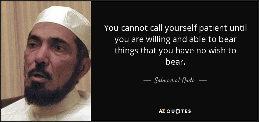 You cannot call yourself patient until you are willing and able to bear things that you have no wish to bear. - Salman al-Ouda