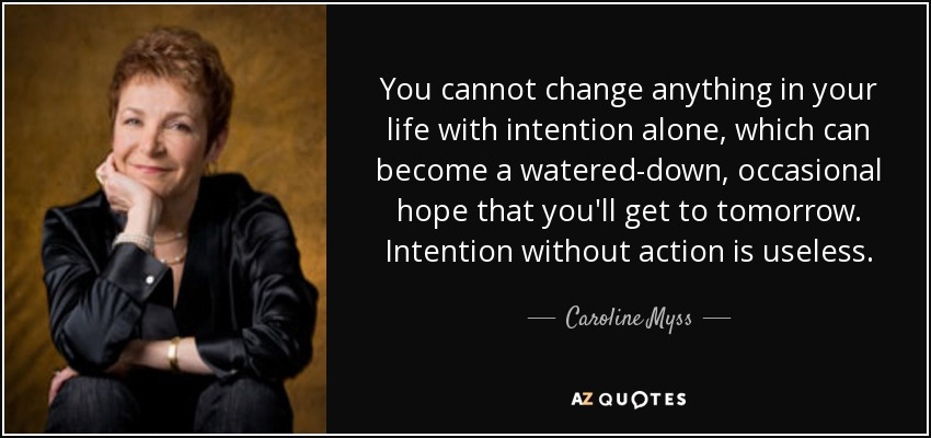 You cannot change anything in your life with intention alone, which can become a watered-down, occasional hope that you'll get to tomorrow. Intention without action is useless. - Caroline Myss