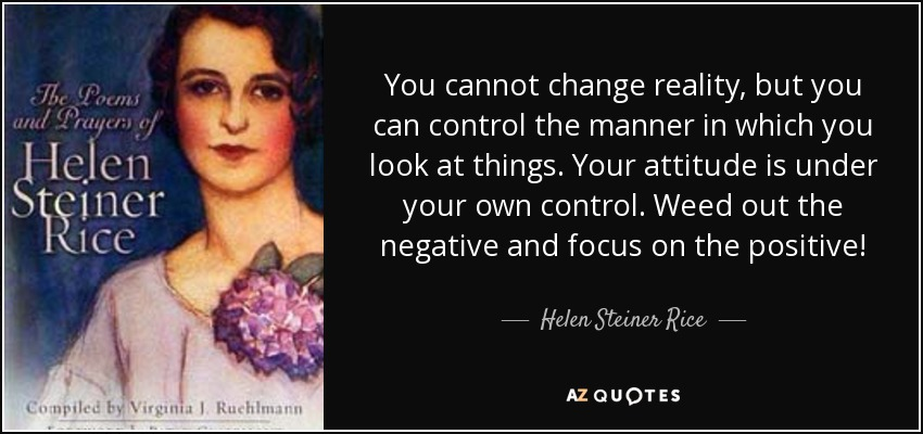 You Cannot Change Reality, But You Can Control The Manner In Which You Look  At