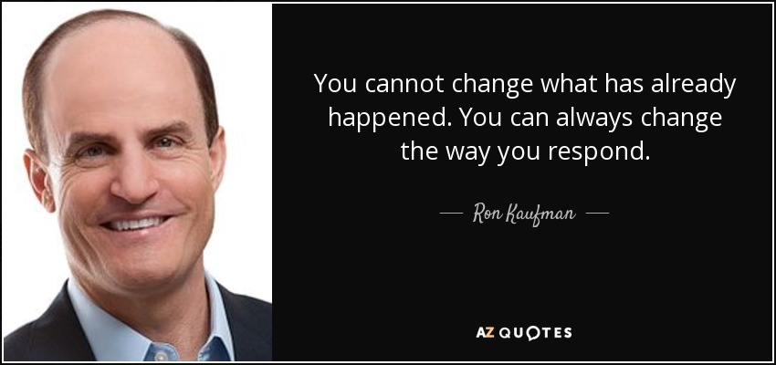 You cannot change what has already happened. You can always change the way you respond. - Ron Kaufman