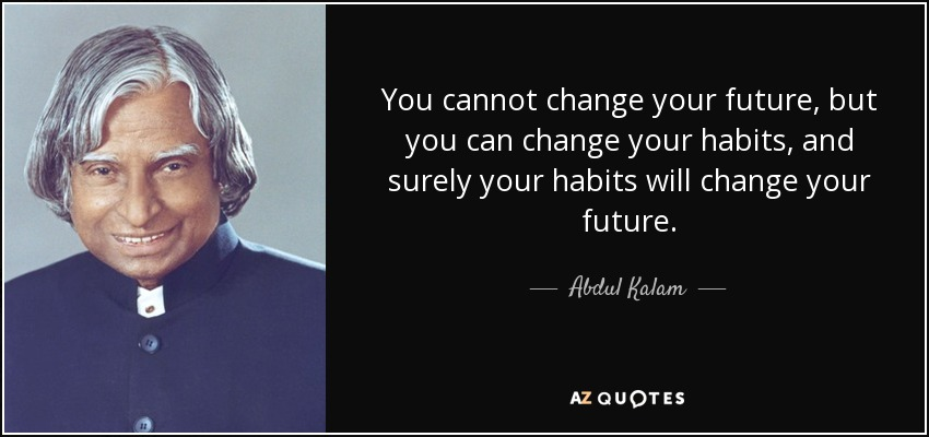 You cannot change your future, but you can change your habits, and surely your habits will change your future. - Abdul Kalam