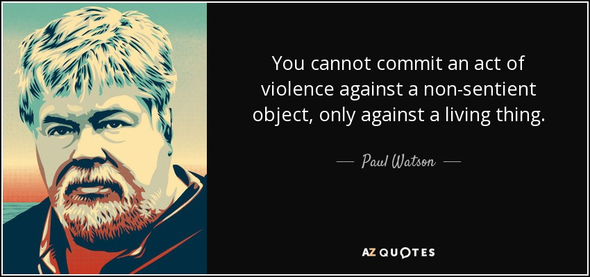 You cannot commit an act of violence against a non-sentient object, only against a living thing. - Paul Watson