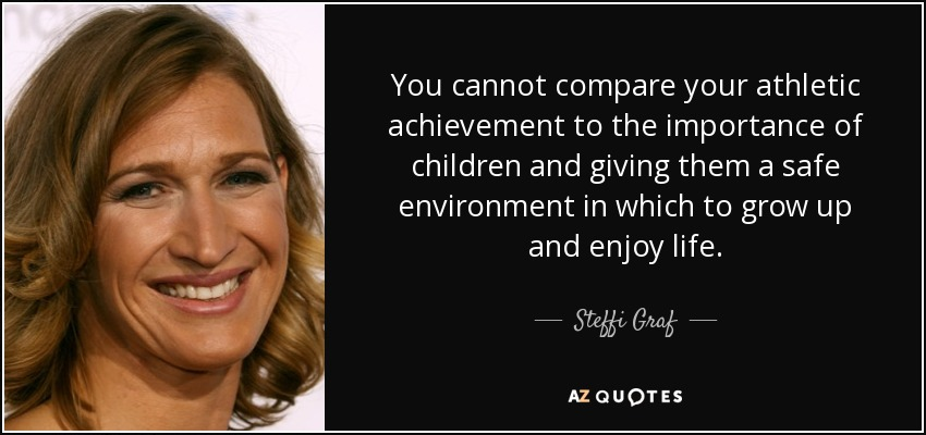 You cannot compare your athletic achievement to the importance of children and giving them a safe environment in which to grow up and enjoy life. - Steffi Graf