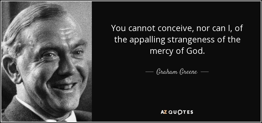You cannot conceive, nor can I, of the appalling strangeness of the mercy of God. - Graham Greene