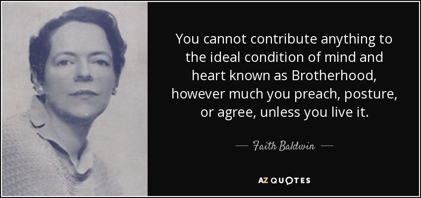 You cannot contribute anything to the ideal condition of mind and heart known as Brotherhood, however much you preach, posture, or agree, unless you live it. - Faith Baldwin