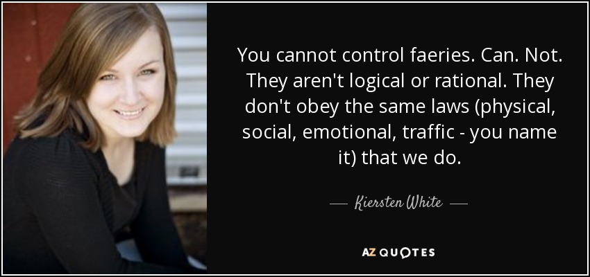 You cannot control faeries. Can. Not. They aren't logical or rational. They don't obey the same laws (physical, social, emotional, traffic - you name it) that we do. - Kiersten White