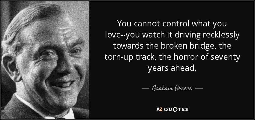 You cannot control what you love--you watch it driving recklessly towards the broken bridge, the torn-up track, the horror of seventy years ahead. - Graham Greene