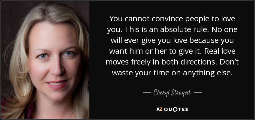 You cannot convince people to love you. This is an absolute rule. No one will ever give you love because you want him or her to give it. Real love moves freely in both directions. Don't waste your time on anything else. - Cheryl Strayed