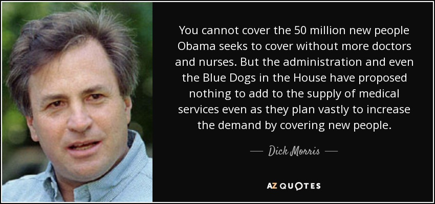 You cannot cover the 50 million new people Obama seeks to cover without more doctors and nurses. But the administration and even the Blue Dogs in the House have proposed nothing to add to the supply of medical services even as they plan vastly to increase the demand by covering new people. - Dick Morris