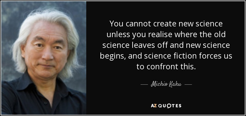 You cannot create new science unless you realise where the old science leaves off and new science begins, and science fiction forces us to confront this. - Michio Kaku